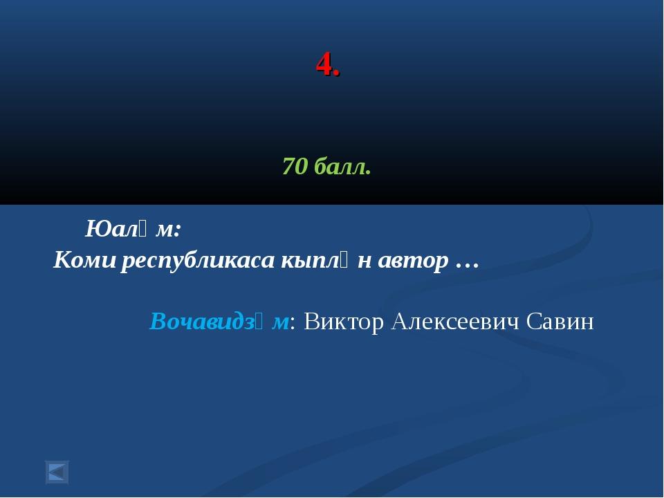 4. 70 балл. Юалӧм: Коми республикаса кыплӧн автор … Вочавидзӧм: Виктор Алексе...