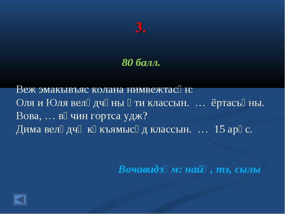 3. 80 балл. Веж эмакывъяс колана нимвежтасӧн: Оля и Юля велӧдчӧны ӧти классын...