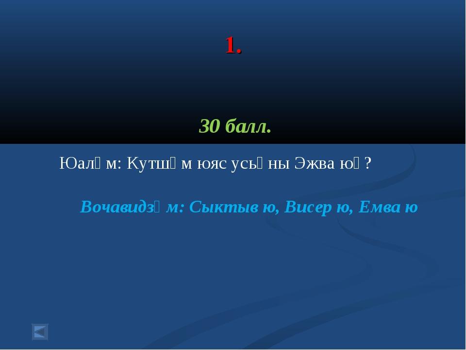1. 30 балл. Юалӧм: Кутшӧм юяс усьӧны Эжва юӧ? Вочавидзӧм: Сыктыв ю, Висер ю,...