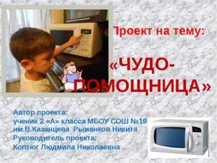 Автор проекта: ученик 2 «А» класса МБОУ СОШ №19 им.В.Казанцева Рыженков Никит