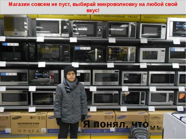 Я понял, что… Магазин совсем не пуст, выбирай микроволновку на любой свой вкус!