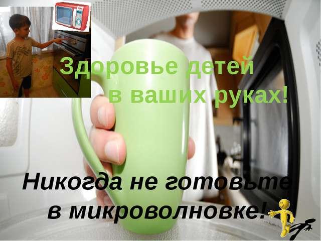 Здоровье детей в ваших руках! Никогда не готовьте в микроволновке!