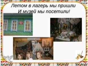 Летом в лагерь мы пришли И музей мы посетили!
