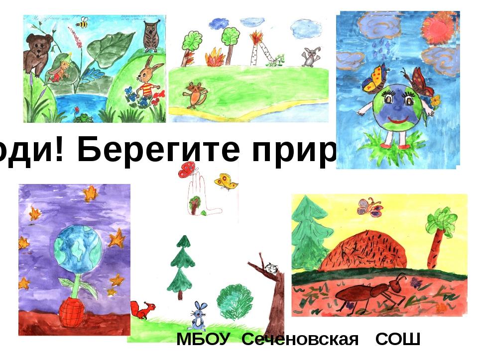 МБОУ Сеченовская СОШ Люди! Берегите природу!