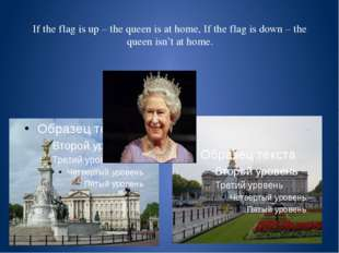 If the flag is up – the queen is at home, If the flag is down – the queen is