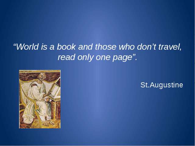"""World is a book and those who don't travel, read only one page"". St.Augustine"
