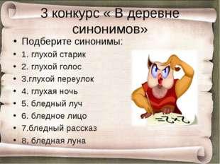 3 конкурс « В деревне синонимов» Подберите синонимы: 1. глухой старик 2. глух