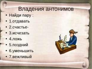 Владения антонимов Найди пару : 1.отдавать 2.счастье- 3.исчезать 4.ложь 5.поз