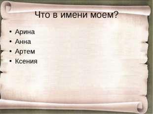Что в имени моем? Арина Анна Артем Ксения