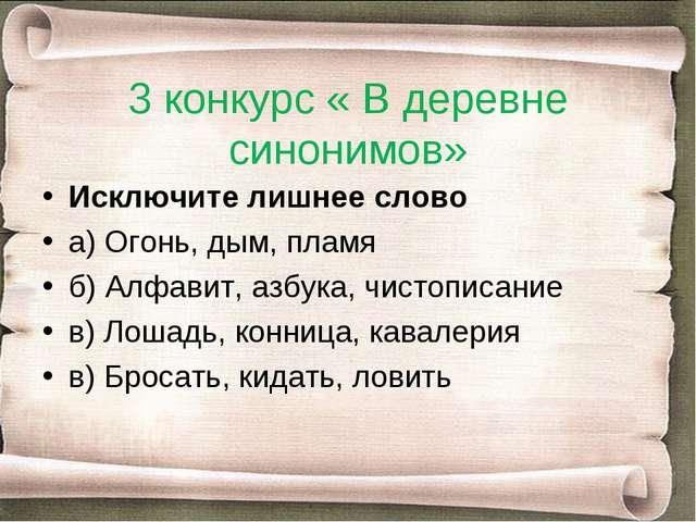 3 конкурс « В деревне синонимов» Исключите лишнее слово а) Огонь, дым, пламя...