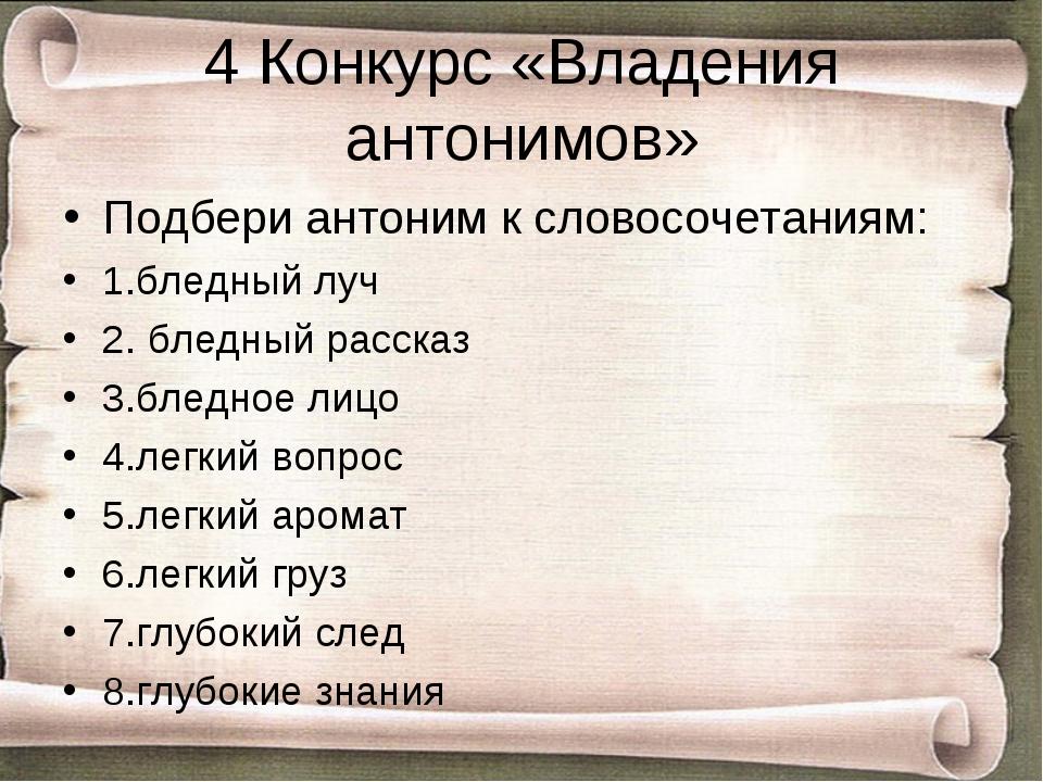 4 Конкурс «Владения антонимов» Подбери антоним к словосочетаниям: 1.бледный л...