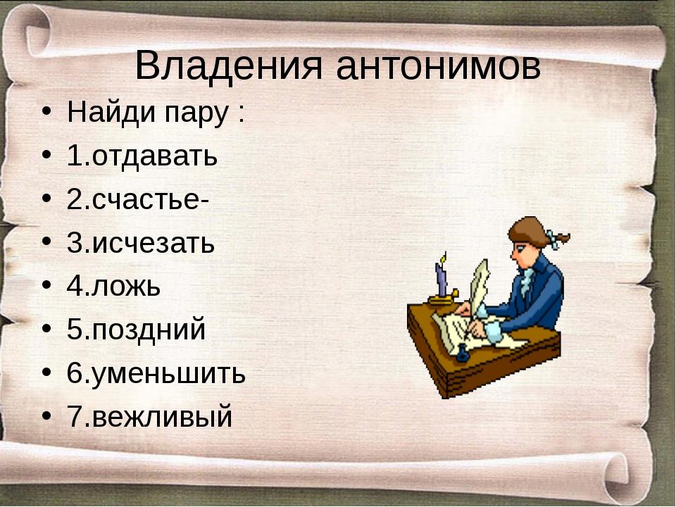 Владения антонимов Найди пару : 1.отдавать 2.счастье- 3.исчезать 4.ложь 5.поз...