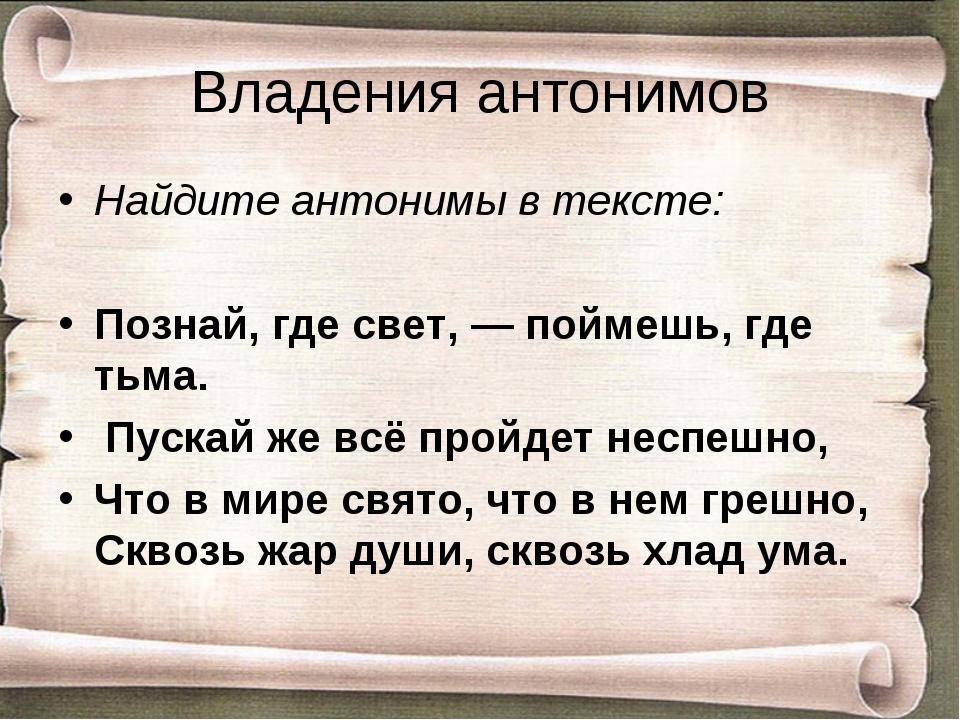 Владения антонимов Найдите антонимы в тексте: Познай, где свет,— поймешь, гд...
