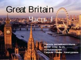 Great Britain Часть I Учитель английского языка МБОУ СОШ № 15, ст.Лысогорска