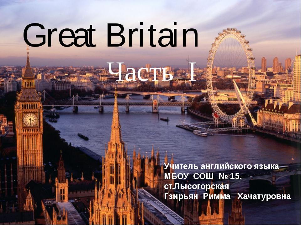 Great Britain Часть I Учитель английского языка МБОУ СОШ № 15, ст.Лысогорска...
