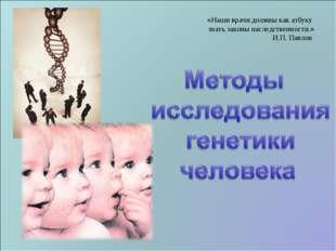 «Наши врачи должны как азбуку знать законы наследственности.» И.П. Павлов