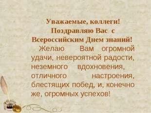 Уважаемые, коллеги! Поздравляю Вас с Всероссийским Днем знаний! Желаю Вам огр