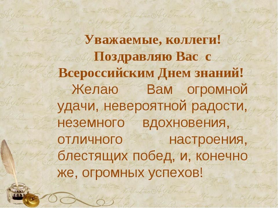 Уважаемые, коллеги! Поздравляю Вас с Всероссийским Днем знаний! Желаю Вам огр...