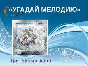 «УГАДАЙ МЕЛОДИЮ» Три белых коня