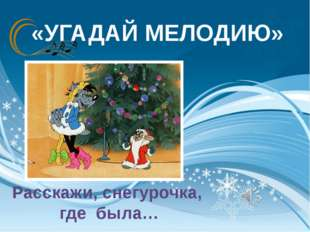 «УГАДАЙ МЕЛОДИЮ» Расскажи, снегурочка, где была…