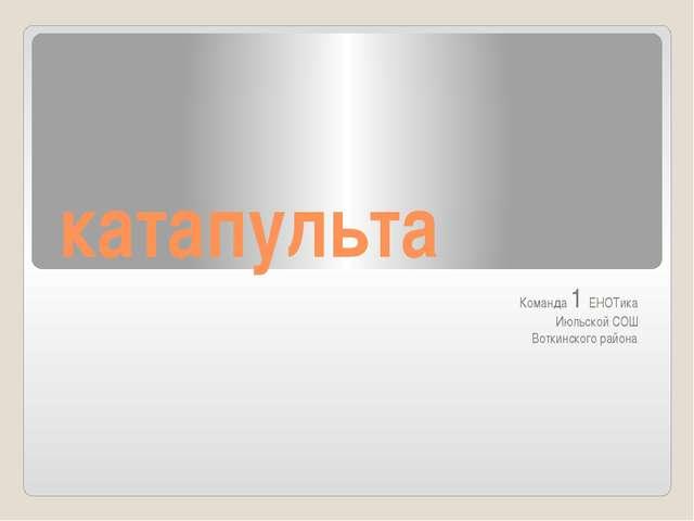 катапульта Команда 1 ЕНОТика Июльской СОШ Воткинского района