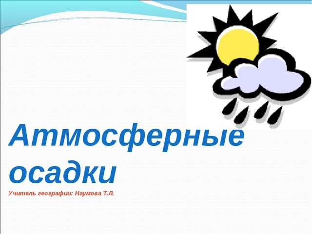 Атмосферные осадки Учитель географии: Наумова Т.Л.