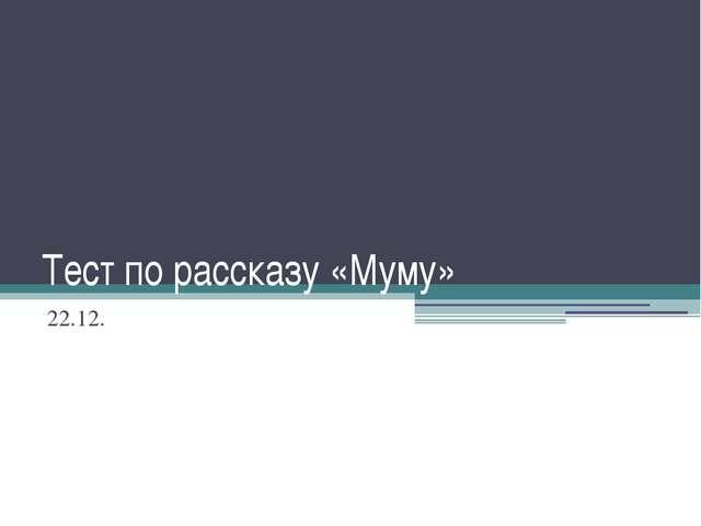 Тест по рассказу «Муму» 22.12.