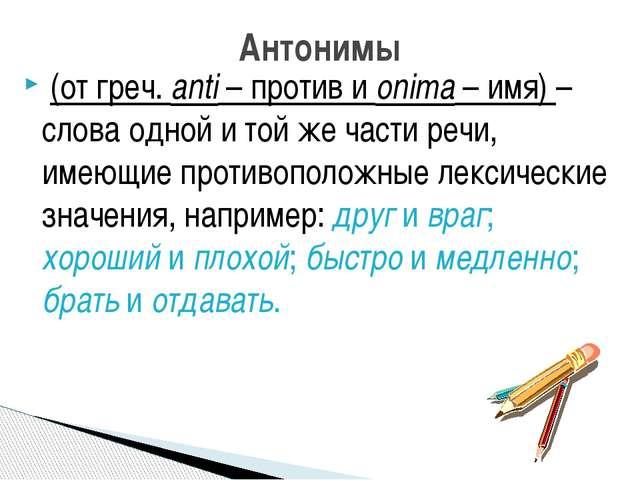 (от греч. anti – против и onima – имя) – слова одной и той же части речи, им...