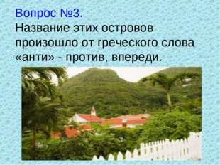 Вопрос №3. Название этих островов произошло от греческого слова «анти» - прот