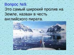 Вопрос №9. Это самый широкий пролив на Земле, назван в честь английского пира