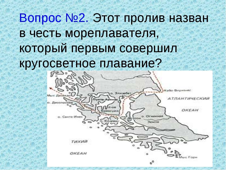 Вопрос №2. Этот пролив назван в честь мореплавателя, который первым совершил...