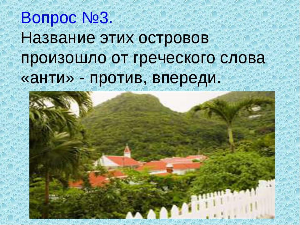 Вопрос №3. Название этих островов произошло от греческого слова «анти» - прот...