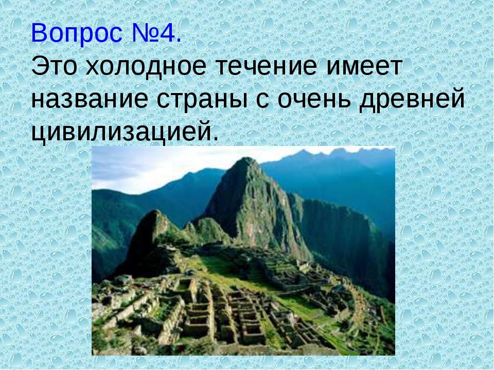 Вопрос №4. Это холодное течение имеет название страны с очень древней цивилиз...
