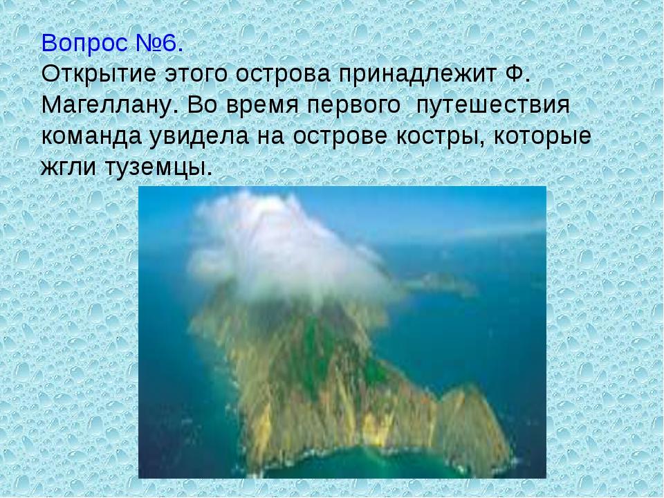 Вопрос №6. Открытие этого острова принадлежит Ф. Магеллану. Во время первого...