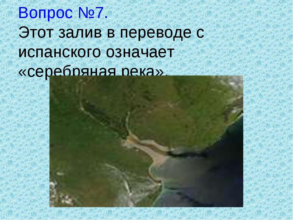 Вопрос №7. Этот залив в переводе с испанского означает «серебряная река».