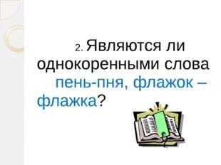 2. Являются ли однокоренными слова пень-пня, флажок – флажка?