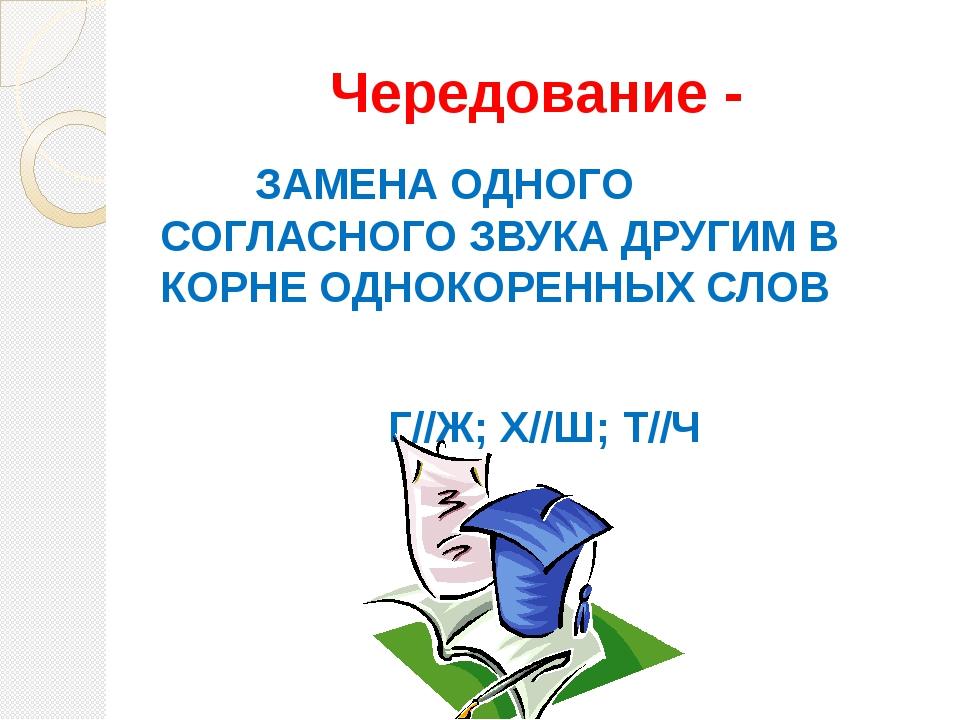 Чередование - ЗАМЕНА ОДНОГО СОГЛАСНОГО ЗВУКА ДРУГИМ В КОРНЕ ОДНОКОРЕННЫХ СЛОВ...