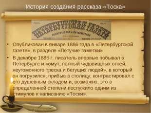История создания рассказа «Тоска» Опубликован в январе 1886 года в «Петербург
