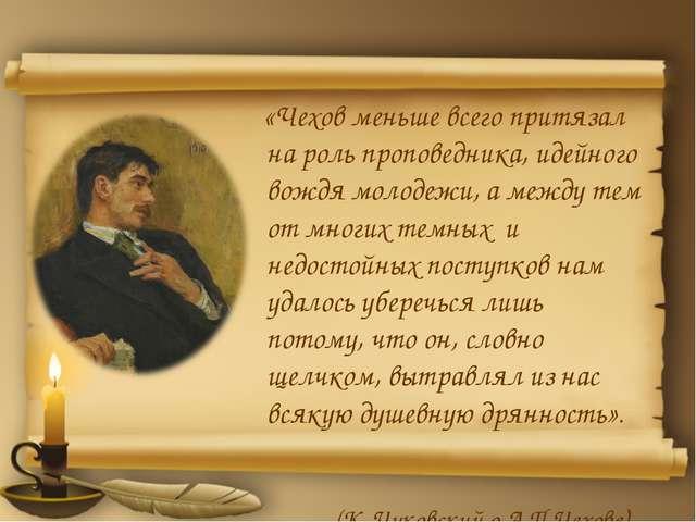«Чехов меньше всего притязал на роль проповедника, идейного вождя молодежи,...