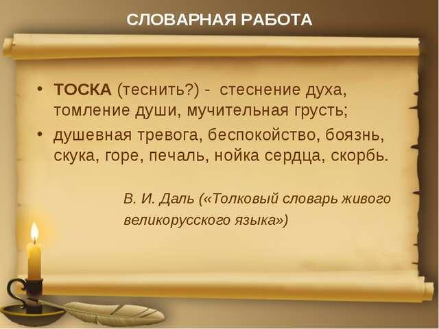 СЛОВАРНАЯ РАБОТА ТОСКА (теснить?) - стеснение духа, томление души, мучительна...
