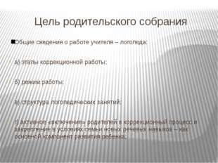 Цель родительского собрания Общие сведения о работе учителя – логопеда: а) эт