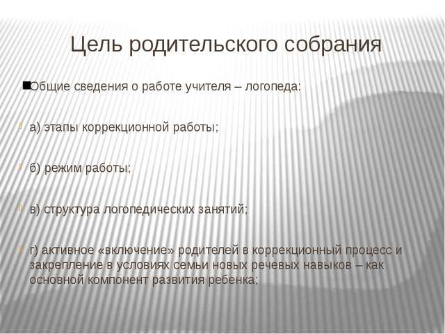 Цель родительского собрания Общие сведения о работе учителя – логопеда: а) эт...
