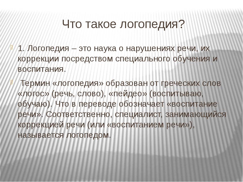 Что такое логопедия? 1. Логопедия – это наука о нарушениях речи, их коррекции...