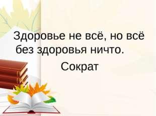 Здоровье не всё, но всё без здоровья ничто. Сократ