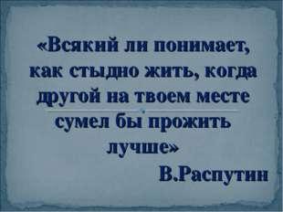 «Всякий ли понимает, как стыдно жить, когда другой на твоем месте сумел бы пр