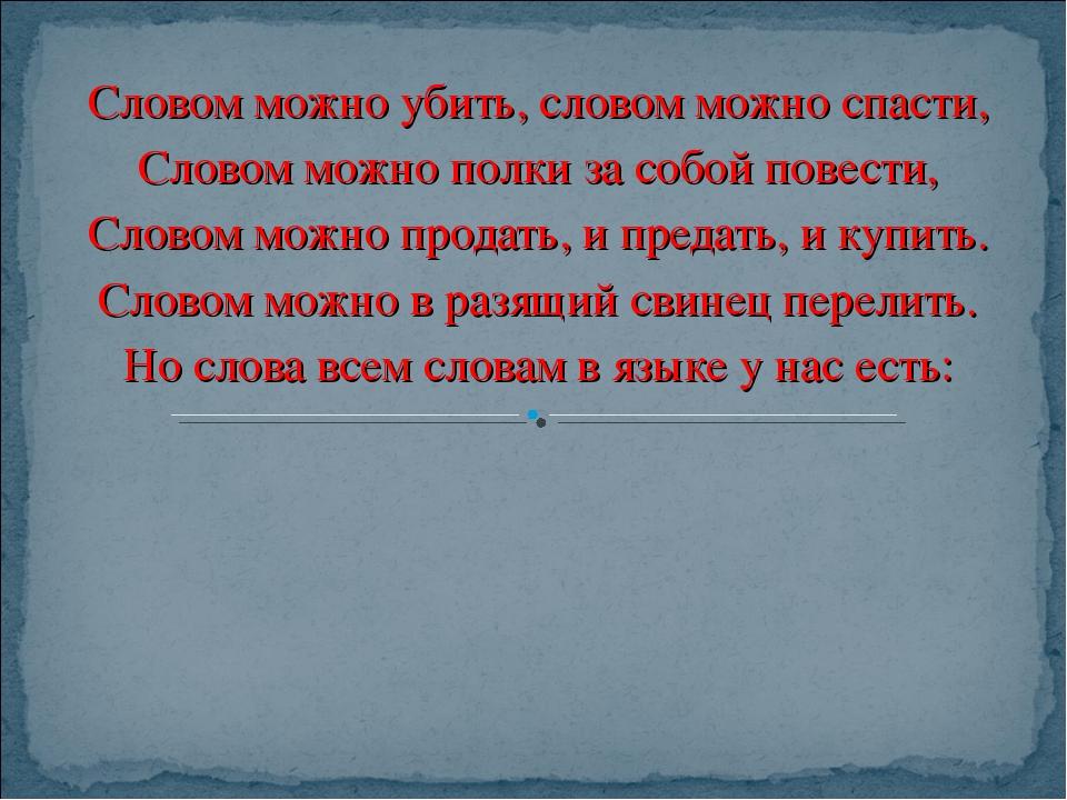 Словом можно убить, словом можно спасти, Словом можно полки за собой повести,...