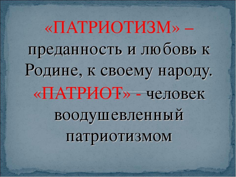 «ПАТРИОТИЗМ» – преданность и любовь к Родине, к своему народу. «ПАТРИОТ» - че...