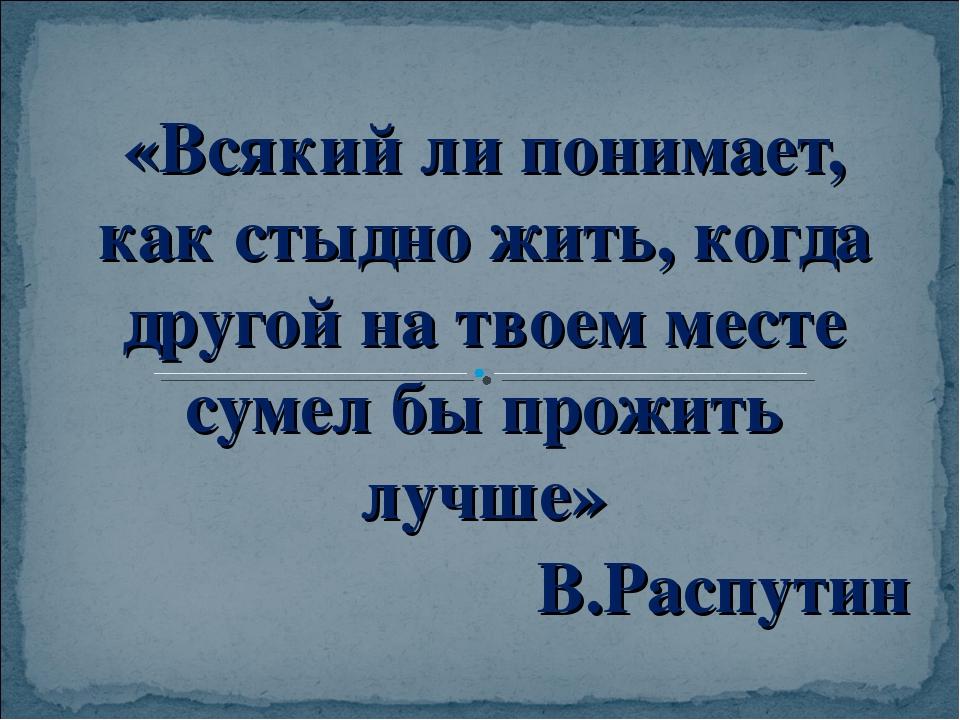 «Всякий ли понимает, как стыдно жить, когда другой на твоем месте сумел бы пр...
