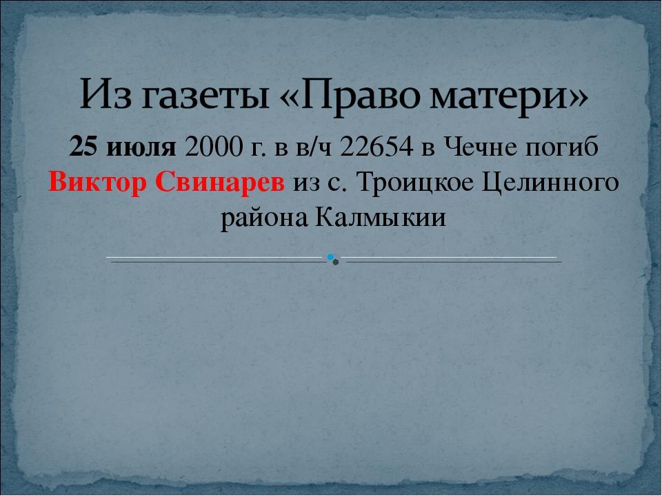 25 июля 2000 г. в в/ч 22654 в Чечне погиб Виктор Свинарев из с. Троицкое Цели...