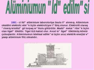 1881 - ci ildə alüminium laborotoriya üsulu ilə alınmış. Alüminium oksidini
